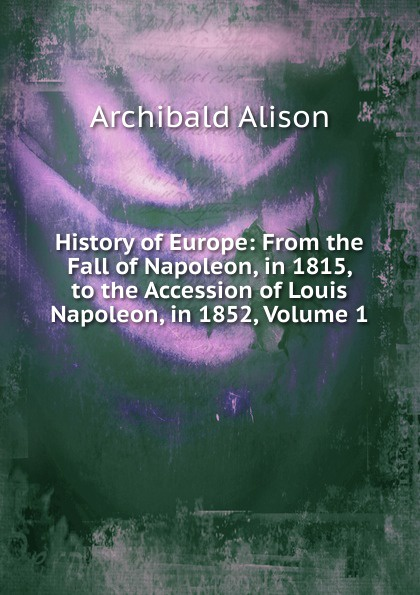 Archibald Alison History of Europe: From the Fall of Napoleon, in 1815, to the Accession of Louis Napoleon, in 1852, Volume 1 scott w life of napoleon volume 1