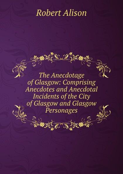 цена на Robert Alison The Anecdotage of Glasgow: Comprising Anecdotes and Anecdotal Incidents of the City of Glasgow and Glasgow Personages