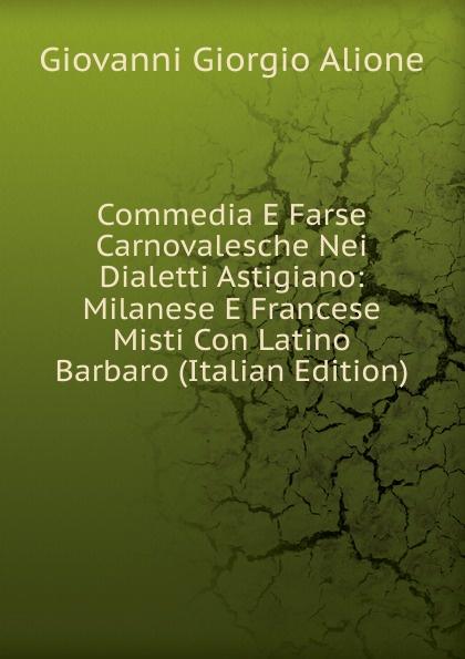 Giovanni Giorgio Alione Commedia E Farse Carnovalesche Nei Dialetti Astigiano: Milanese E Francese Misti Con Latino Barbaro (Italian Edition) giovanni giorgio alione poesie francesi