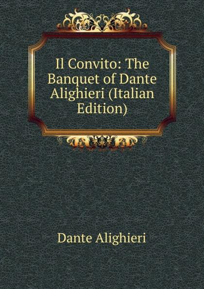 Dante Alighieri Il Convito: The Banquet of Dante Alighieri (Italian Edition) dante alighieri dante alighieri von dem fegfeuer