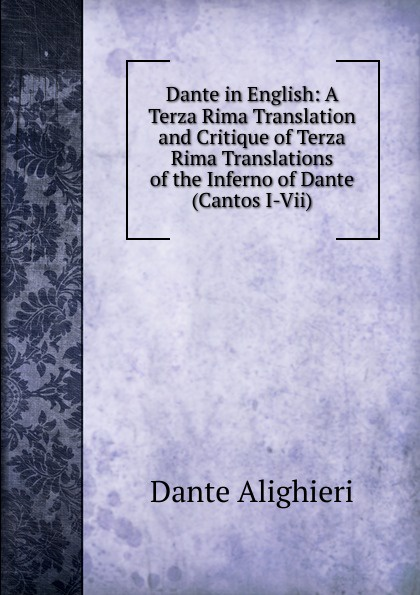 Dante Alighieri Dante in English: A Terza Rima Translation and Critique of Terza Rima Translations of the Inferno of Dante (Cantos I-Vii) dante alighieri inferno