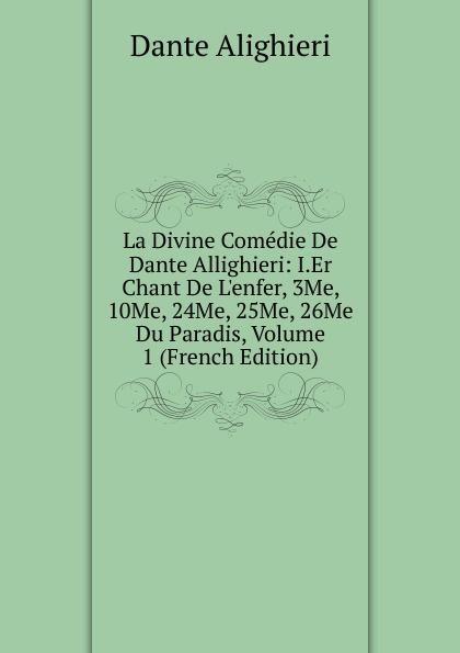 Dante Alighieri La Divine Comedie De Dante Allighieri: I.Er Chant De L.enfer, 3Me, 10Me, 24Me, 25Me, 26Me Du Paradis, Volume 1 (French Edition) dante alighieri la divine comedie de dante 1