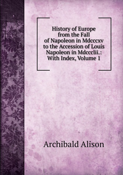 Archibald Alison History of Europe from the Fall of Napoleon in Mdcccxv to the Accession of Louis Napoleon in Mdccclii.: With Index, Volume 1 scott w life of napoleon volume 1