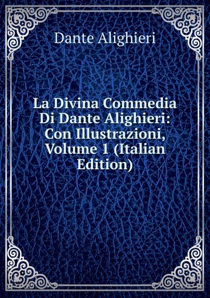 Dante Alighieri La Divina Commedia Di Dante Alighieri: Con Illustrazioni, Volume 1 (Italian Edition) dante alighieri la divina commedia di dante alighieri in un volume