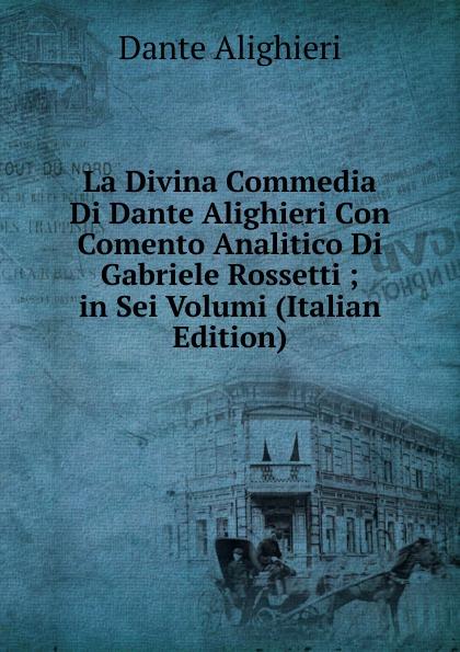 Dante Alighieri La Divina Commedia Di Dante Alighieri Con Comento Analitico Di Gabriele Rossetti ; in Sei Volumi (Italian Edition) dante alighieri la divina commedia di dante alighieri in un volume