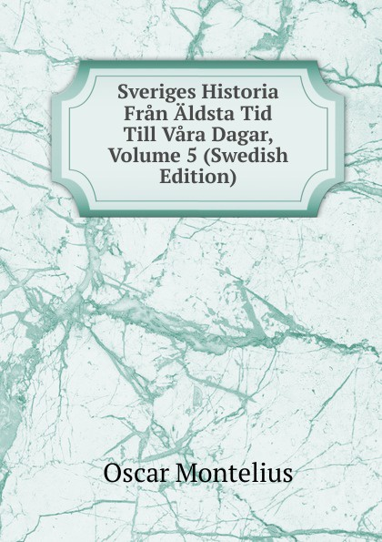 Oscar Montelius Sveriges Historia Fran Aldsta Tid Till Vara Dagar, Volume 5 (Swedish Edition) oscar montelius sveriges historia fran aldsta tid till vara dagar 1