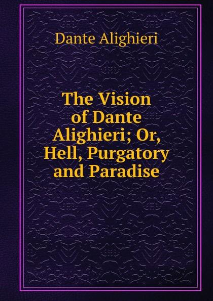 Dante Alighieri The Vision of Dante Alighieri; Or, Hell, Purgatory and Paradise dante alighieri the divine comedy of dante alighieri hell purgatory paradise italian edition