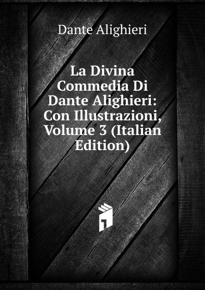 Dante Alighieri La Divina Commedia Di Dante Alighieri: Con Illustrazioni, Volume 3 (Italian Edition) dante alighieri la divina commedia di dante alighieri in un volume
