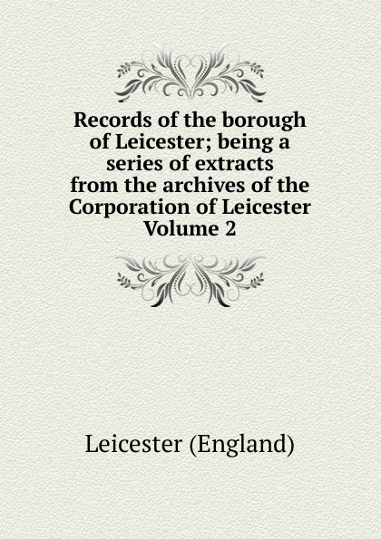 цена на Leicester England Records of the borough of Leicester; being a series of extracts from the archives of the Corporation of Leicester Volume 2