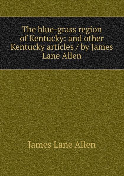 лучшая цена James Lane Allen The blue-grass region of Kentucky: and other Kentucky articles / by James Lane Allen