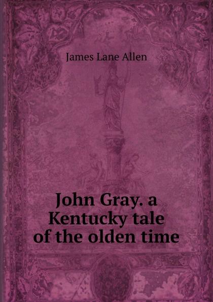 James Lane Allen John Gray. a Kentucky tale of the olden time цена и фото