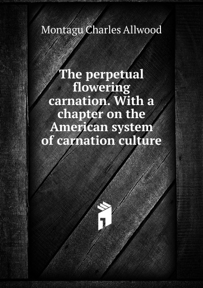 Montagu Charles Allwood The perpetual flowering carnation. With a chapter on the American system of carnation culture levi leslie lamborn american carnation culture