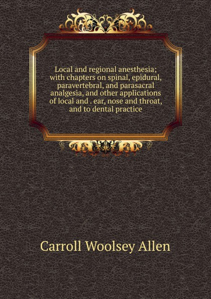 Carroll Woolsey Allen Local and regional anesthesia; with chapters on spinal, epidural, paravertebral, and parasacral analgesia, and other applications of local and . ear, nose and throat, and to dental practice ludman harold s abc of ear nose and throat