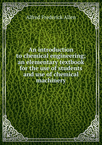 Alfred Frederick Allen An introduction to chemical engineering; an elementary textbook for the use of students and use of chemical machinery michel soustelle an introduction to chemical kinetics