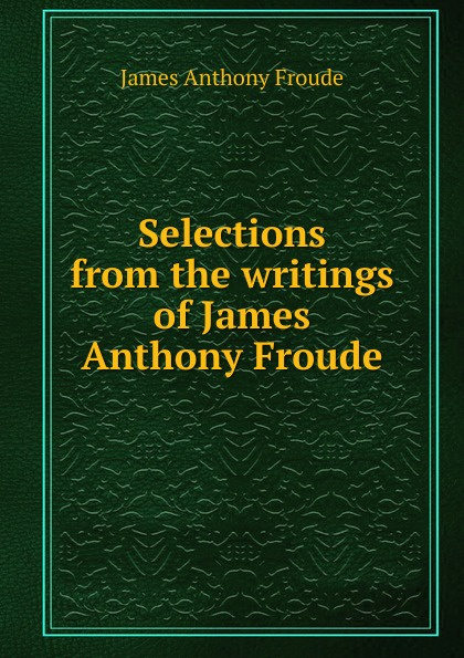 James Anthony Froude Selections from the writings of James Anthony Froude james a froude luther