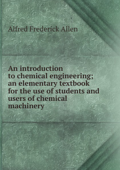 Alfred Frederick Allen An introduction to chemical engineering; an elementary textbook for the use of students and users of chemical machinery michel soustelle an introduction to chemical kinetics