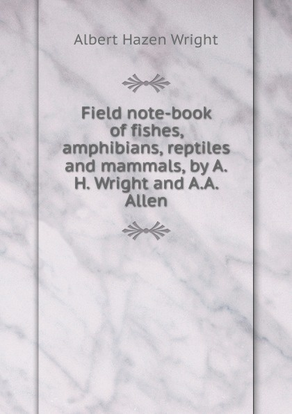 Albert Hazen Wright Field note-book of fishes, amphibians, reptiles and mammals, by A.H. Wright and A.A. Allen ultimate explorer field guide reptiles and amphibians