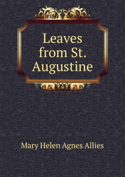 Mary Helen Agnes Allies Leaves from St. Augustine mary helen allies saint john chrysostom thomas william allies leaves from st john chrysostom