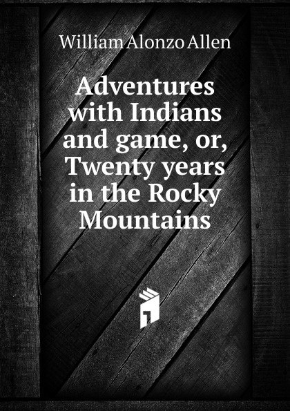William Alonzo Allen Adventures with Indians and game, or, Twenty years in the Rocky Mountains