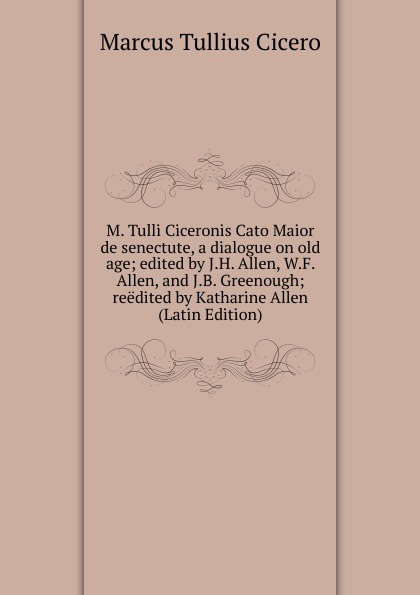 Marcus Tullius Cicero M. Tulli Ciceronis Cato Maior de senectute, a dialogue on old age; edited by J.H. Allen, W.F. Allen, and J.B. Greenough; reedited by Katharine Allen (Latin Edition) joseph henry allen m tulli ciceronis cato maior de senectute a dialogue on old age latin edition