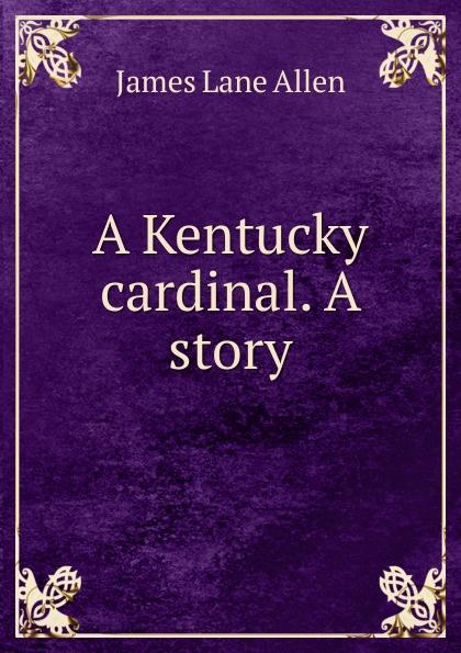 James Lane Allen A Kentucky cardinal. A story цена и фото