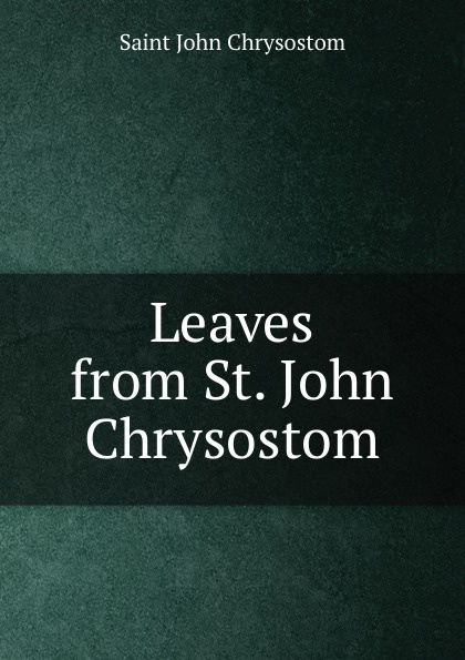 John Chrysostom Saint Leaves from St. John Chrysostom mary helen allies saint john chrysostom thomas william allies leaves from st john chrysostom