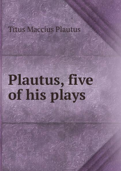 Titus Maccius Plautus Plautus, five of his plays t maccius plautus oder m accius plautus eine abhandlung