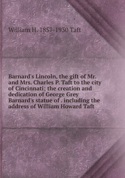 William H. Taft Barnard.s Lincoln, the gift of Mr. and Mrs. Charles P. Taft to the city of Cincinnati; the creation and dedication of George Grey Barnard.s statue of . including the address of William Howard Taft taft william nelson on secret service