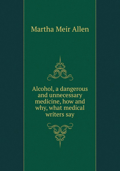 Martha Meir Allen Alcohol, a dangerous and unnecessary medicine, how and why, what medical writers say allen martha meir alcohol a dangerous and unnecessary medicine how and why