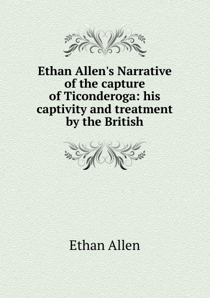 Фото - Ethan Allen Ethan Allen.s Narrative of the capture of Ticonderoga: his captivity and treatment by the British foster walter bertram with ethan allen at ticonderoga