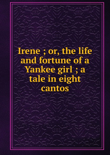 Irene ; or, the life and fortune of a Yankee girl ; a tale in eight cantos irene vinogradova rabbit's tale of