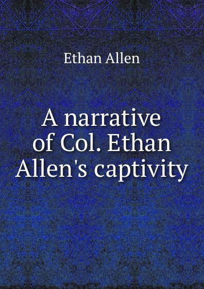 Фото - Ethan Allen A narrative of Col. Ethan Allen.s captivity foster walter bertram with ethan allen at ticonderoga