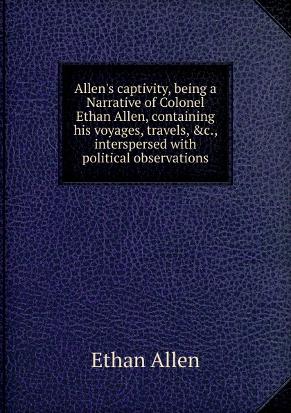 Фото - Ethan Allen Allen.s captivity, being a Narrative of Colonel Ethan Allen, containing his voyages, travels, .c., interspersed with political observations foster walter bertram with ethan allen at ticonderoga