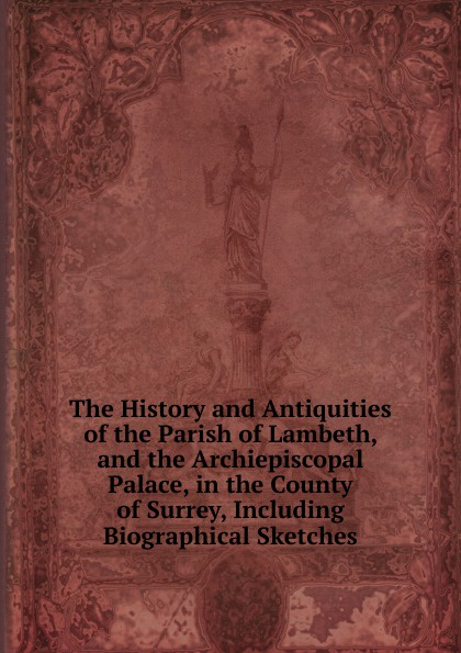 The History and Antiquities of the Parish of Lambeth, and the Archiepiscopal Palace, in the County of Surrey, Including Biographical Sketches john joseph briggs the history of melbourne in the county of derby including biographical notices of the coke melbourne and hardinge families