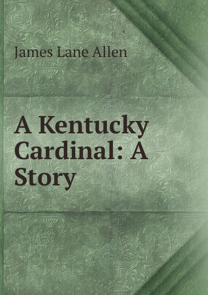 James Lane Allen A Kentucky Cardinal: A Story цена и фото