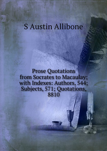 S Austin Allibone Prose Quotations from Socrates to Macaulay; with Indexes: Authors, 544; Subjects, 571; Quotations, 8810 love selected quotations