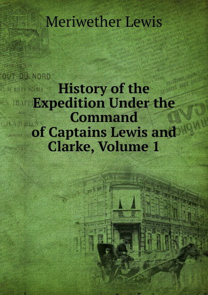 Meriwether Lewis History of the Expedition Under the Command of Captains Lewis and Clarke, Volume 1 meriwether lewis history of the expedition under the command of captains lewis and clarke 2