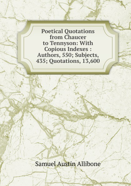 Samuel Austin Allibone Poetical Quotations from Chaucer to Tennyson: With Copious Indexes : Authors, 550; Subjects, 435; Quotations, 13,600 love selected quotations