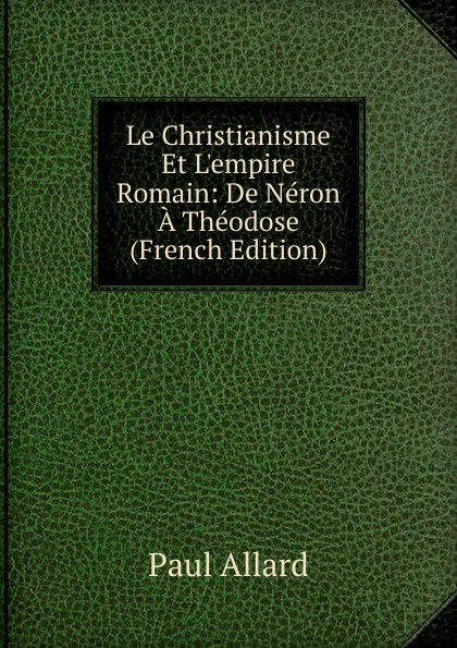 Фото - Paul Allard Le Christianisme Et L.empire Romain: De Neron A Theodose (French Edition) jean paul gaultier le male