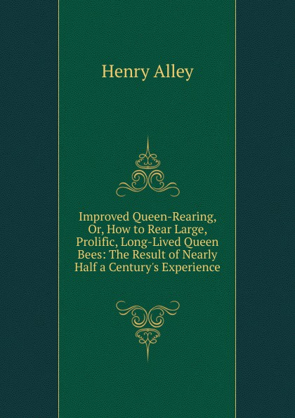 Henry Alley Improved Queen-Rearing, Or, How to Rear Large, Prolific, Long-Lived Queen Bees: The Result of Nearly Half a Century.s Experience .