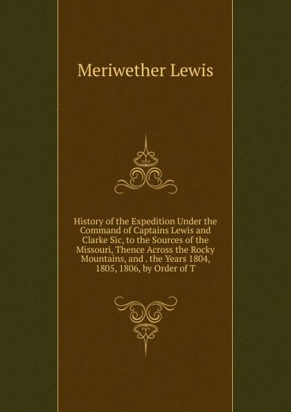 Meriwether Lewis History of the Expedition Under the Command of Captains Lewis and Clarke Sic, to the Sources of the Missouri, Thence Across the Rocky Mountains, and . the Years 1804, 1805, 1806, by Order of T meriwether lewis history of the expedition under the command of captains lewis and clarke 2