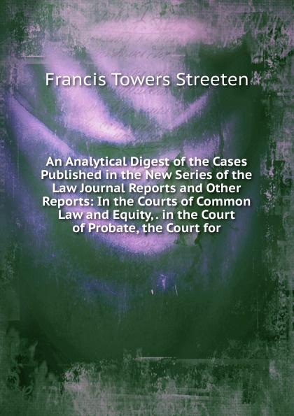 Francis Towers Streeten An Analytical Digest of the Cases Published in the New Series of the Law Journal Reports and Other Reports: In the Courts of Common Law and Equity, . in the Court of Probate, the Court for reports of the survey botanical series volume 9