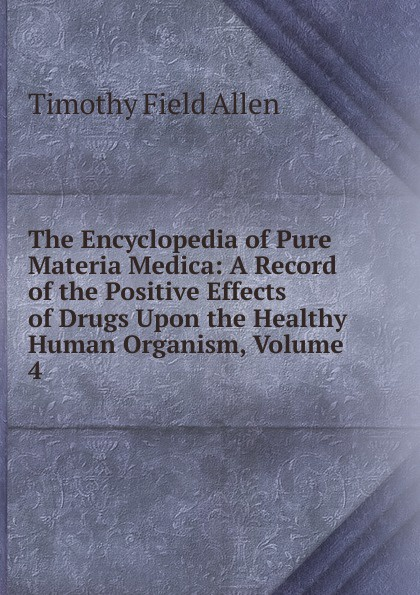 Timothy Field Allen The Encyclopedia of Pure Materia Medica: A Record of the Positive Effects of Drugs Upon the Healthy Human Organism, Volume 4 encyclopedia of the human brain four volume set комплект из 4 книг