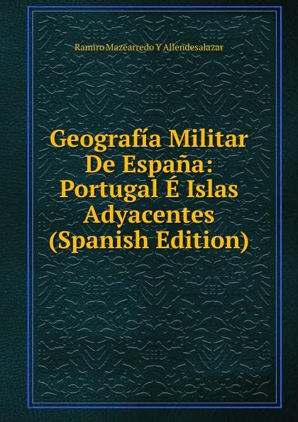 Ramiro Mazearredo Y Allendesalazar Geografia Militar De Espana: Portugal E Islas Adyacentes (Spanish Edition) а в киселев geografia e historia de espana