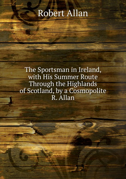 Robert Allan The Sportsman in Ireland, with His Summer Route Through the Highlands of Scotland, by a Cosmopolite R. Allan. allan cohen r influence without authority