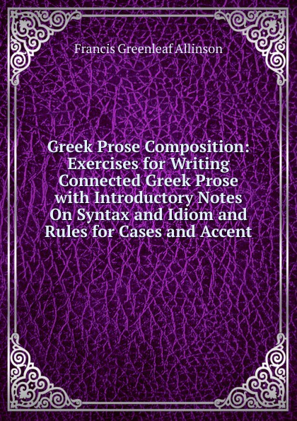 Greek Prose Composition: Exercises for Writing Connected Greek Prose with Introductory Notes On Syntax and Idiom and Rules for Cases and Accent