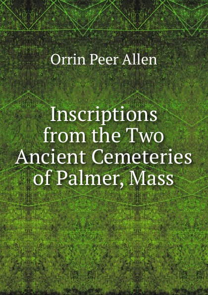 Orrin Peer Allen Inscriptions from the Two Ancient Cemeteries of Palmer, Mass orrin peer allen the lee family