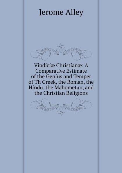 лучшая цена Jerome Alley Vindiciae Christianae: A Comparative Estimate of the Genius and Temper of Th Greek, the Roman, the Hindu, the Mahometan, and the Christian Religions