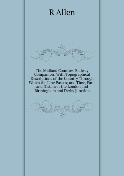 R Allen The Midland Counties. Railway Companion: With Topographical Descriptions of the Country Through Which the Line Passes; and Time, Fare, and Distance . the London and Birmingham and Derby Junction midland london