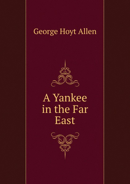 George Hoyt Allen A Yankee in the Far East george hoyt allen a yankee in the far east